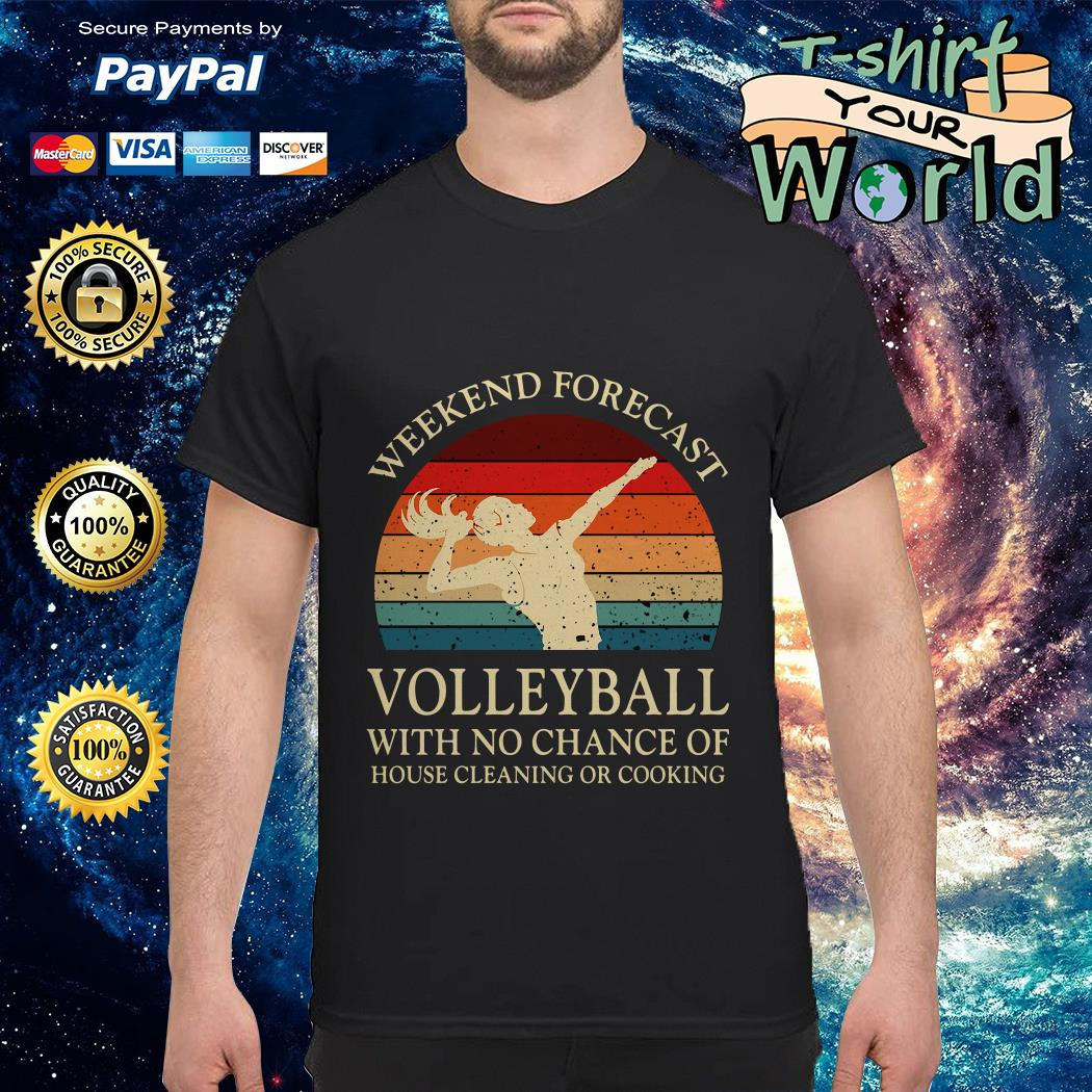 Weekend Forecast Volletball with no chance of house cleaning or cooking shirt