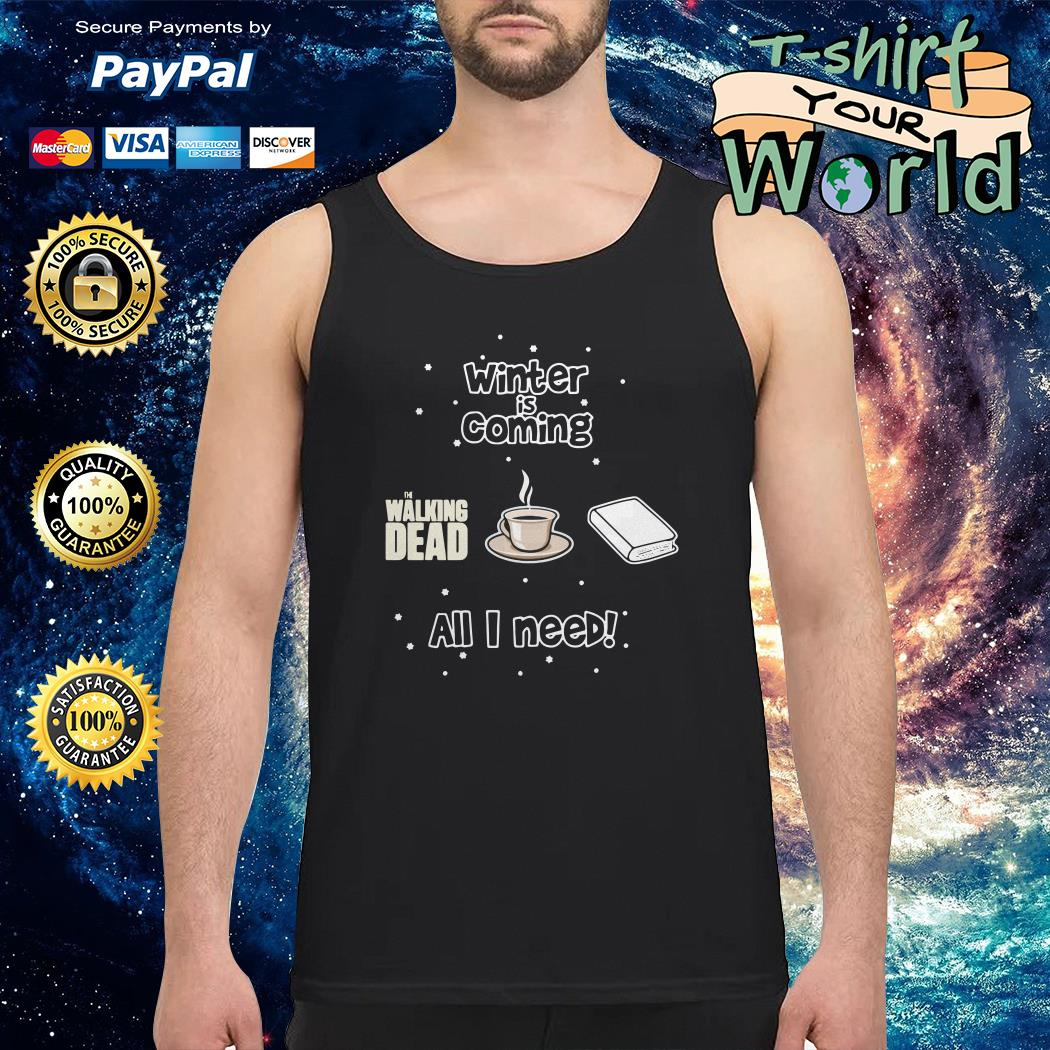 Winter is coming all i need is book coffee and the walking dead Tank top