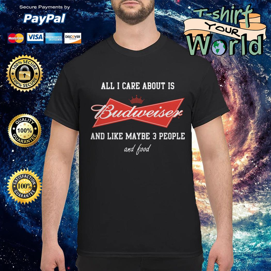 All I care about is Budweiser and like maybe 3 People shirt