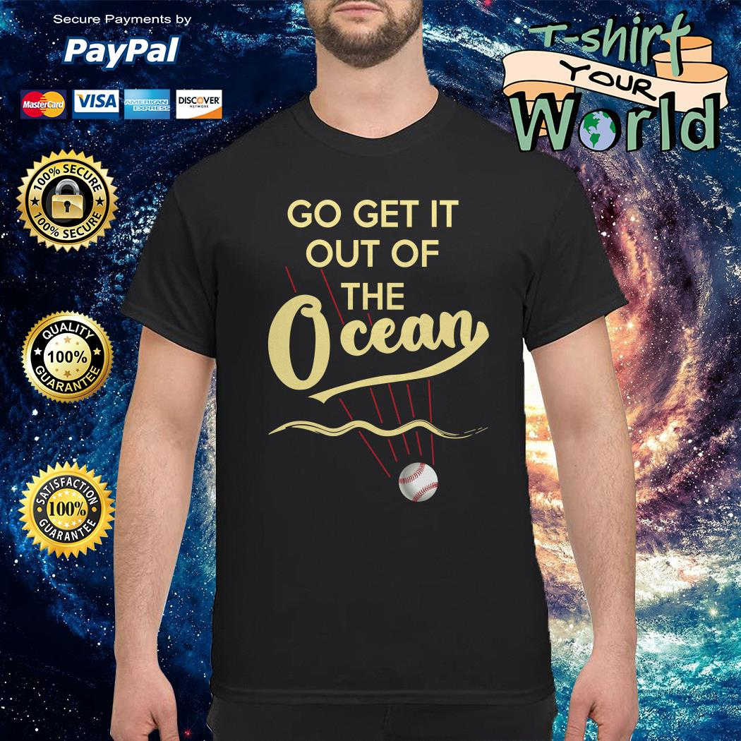 Baseball Go Get It Out of the Ocean shirt