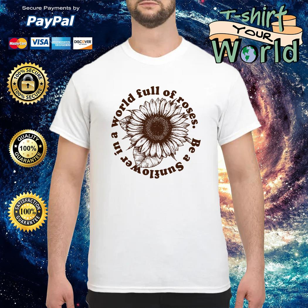 Be a sunflower in a world full of roses shirt