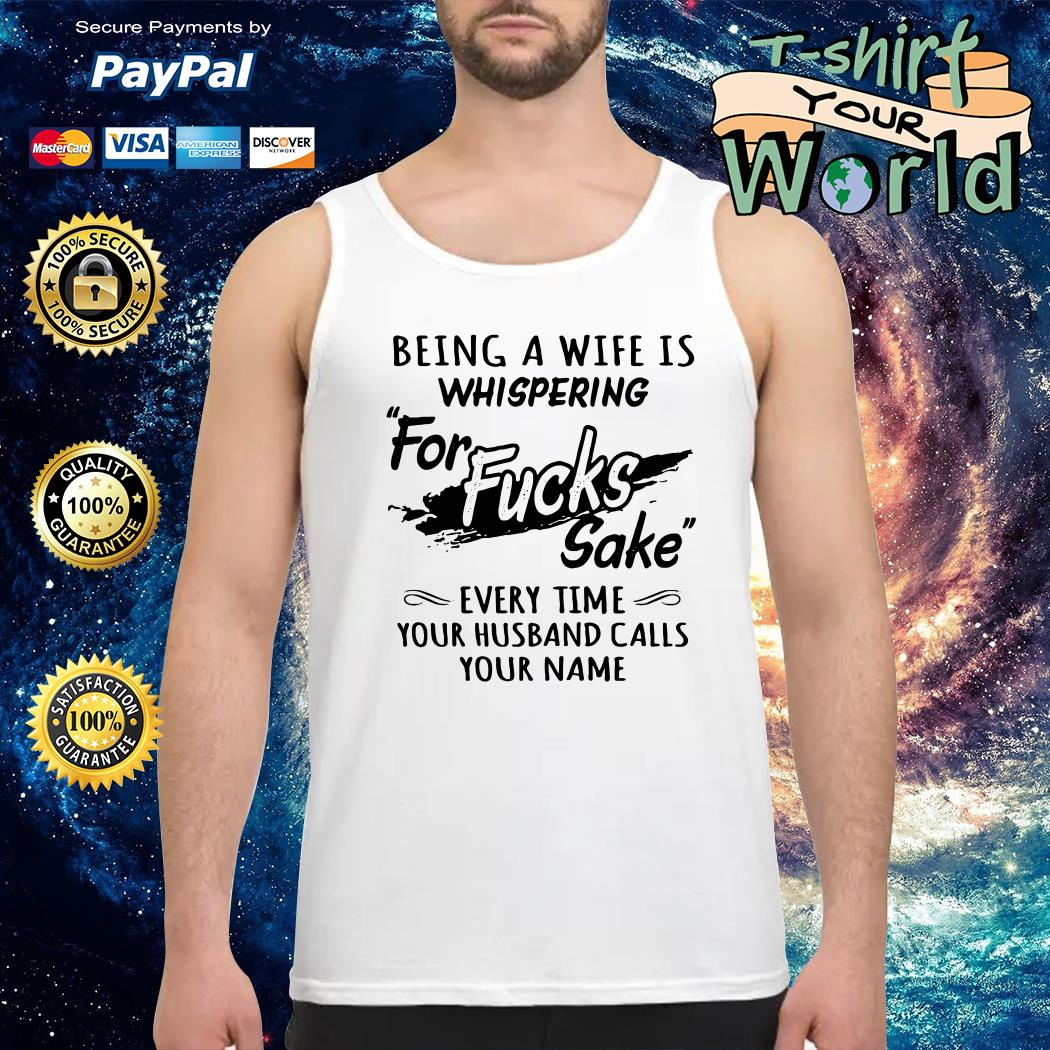 Being a wife is whispering for fucks sake Tank top