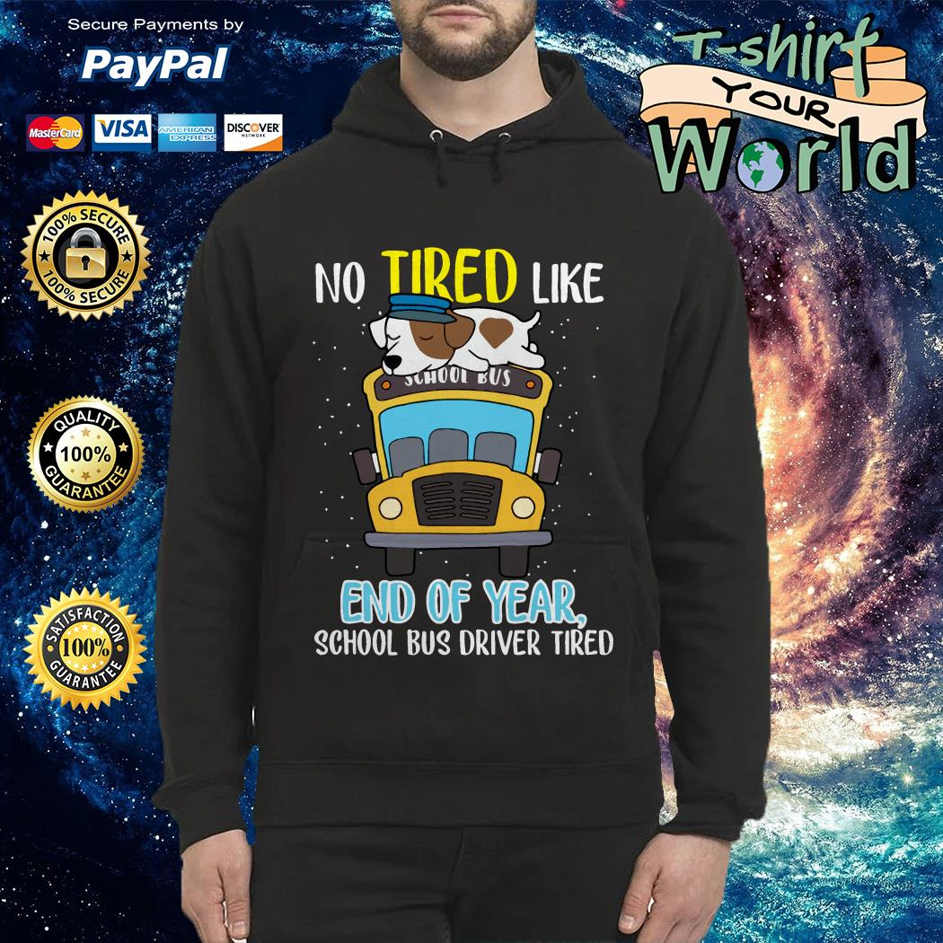 Dog School bus driver tired No tired like end of year Hoodie