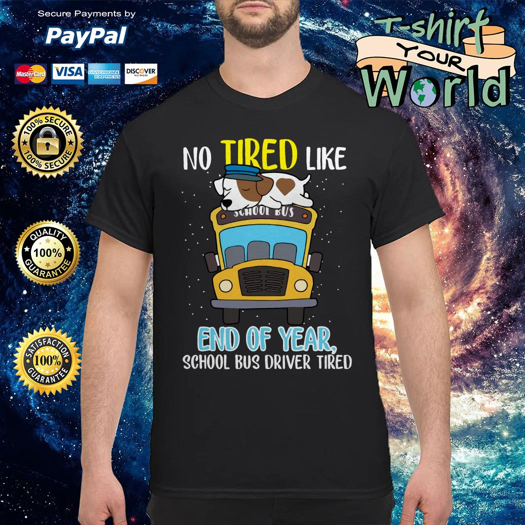 Dog School bus driver tired No tired like end of year shirt