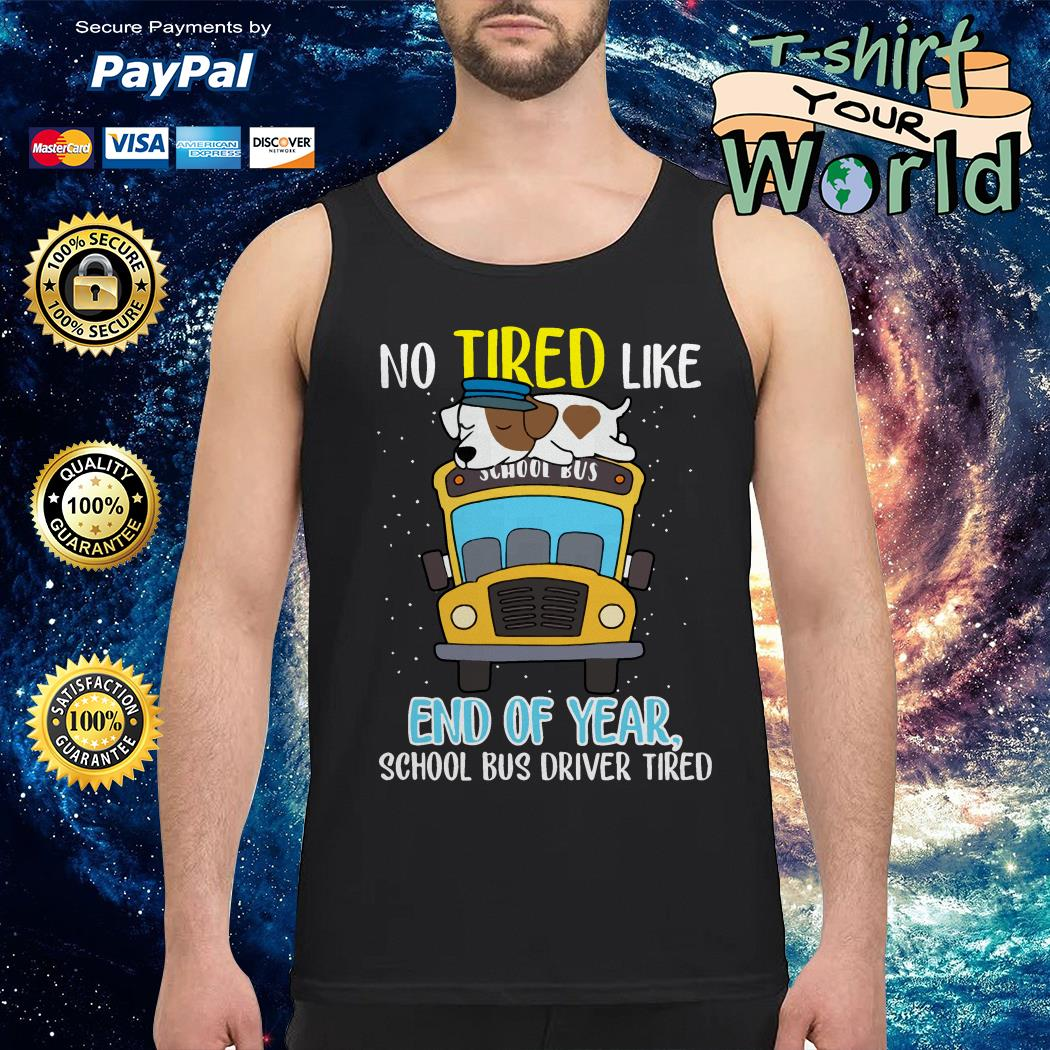 Dog School bus driver tired No tired like end of year Tank top