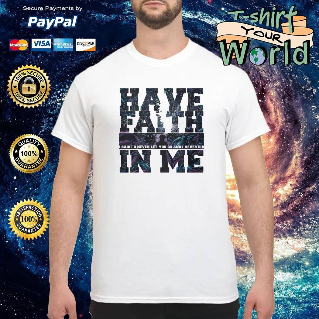 Have faith i said i'd never let you go and i never did in me shirt