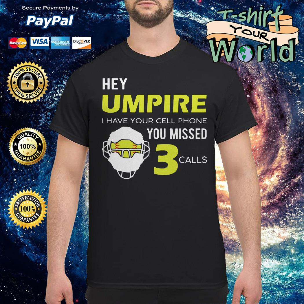 Hey umpire I have Your cell phone You missed calls shirt