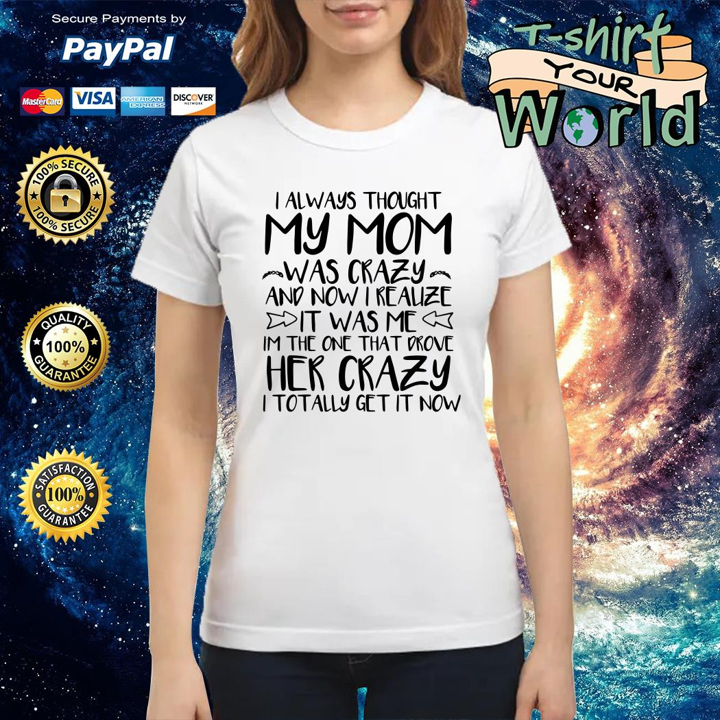 I always thought my mom was crazy and now i realize it was me Ladies tee