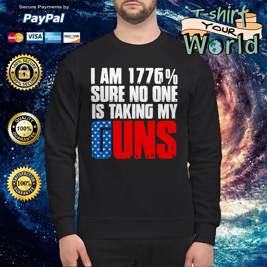 I am 1776% sure no one is taking my guns america Sweater