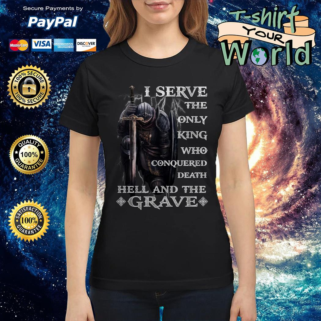 I serve the only king Who conquered Death Hell and the Grave Ladies tee