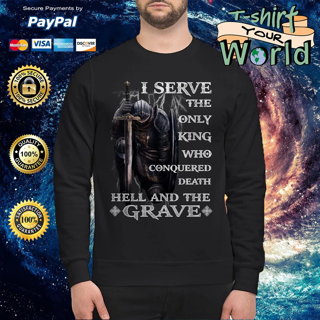 I serve the only king Who conquered Death Hell and the Grave Sweater