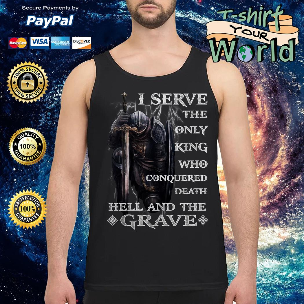 I serve the only king Who conquered Death Hell and the Grave Tank top