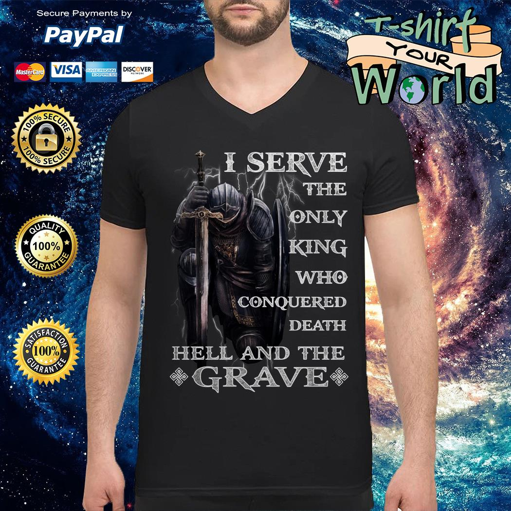 I serve the only king Who conquered Death Hell and the Grave V-neck t-shirt