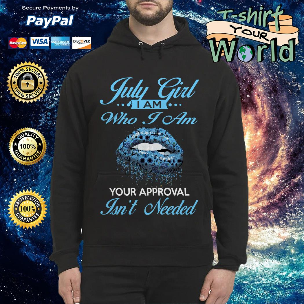 July girl I am who I am Your approval Isn't needed Hoodie