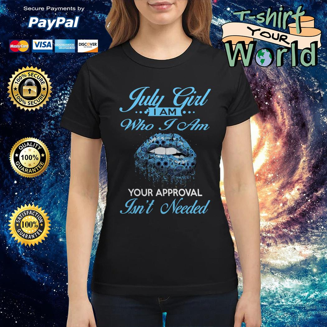 July girl I am who I am Your approval Isn't needed Ladies tee