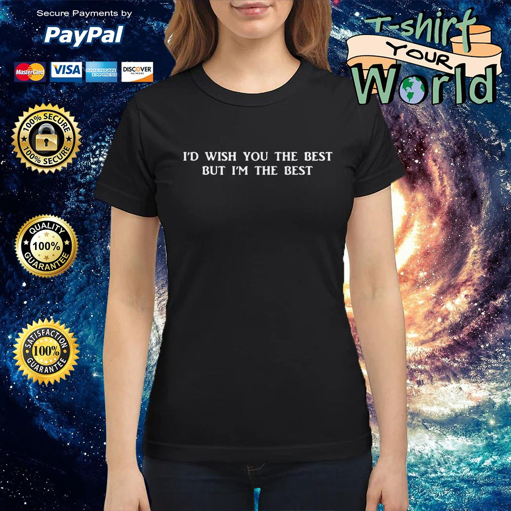 Miley cyrus i'd wish you the best but i'm the best Ladies tee