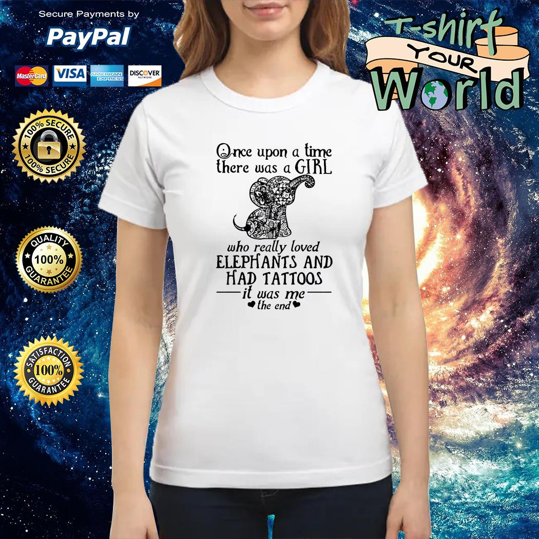 Once upon a time a girl who really loved elephants & had tattoos it was me the end Ladies tee