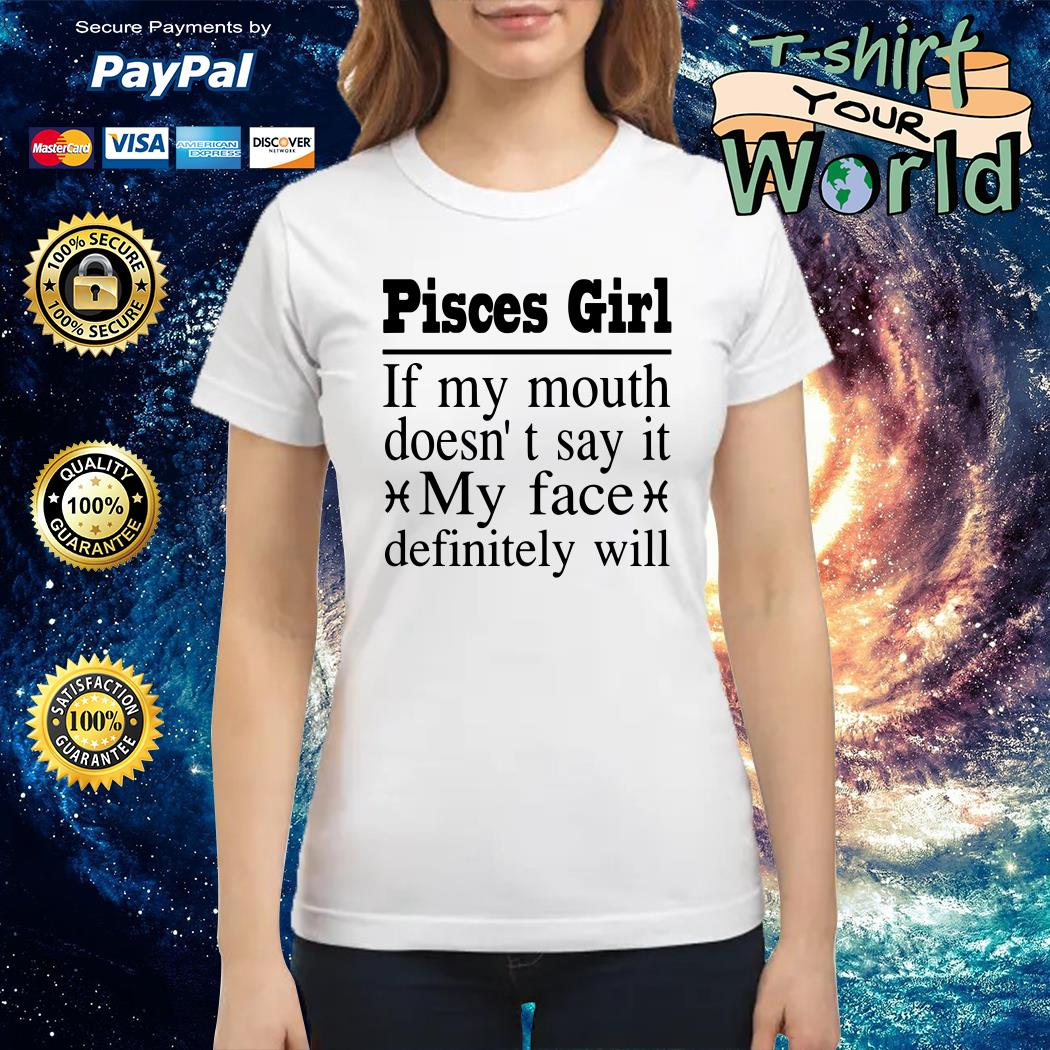 Pisces Girl If My mouth doesn't say it My face definitely will Ladies tee