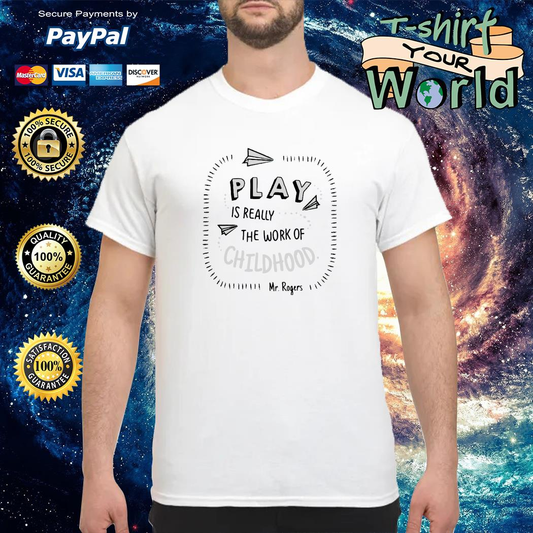 Play is really the work of childhood shirt
