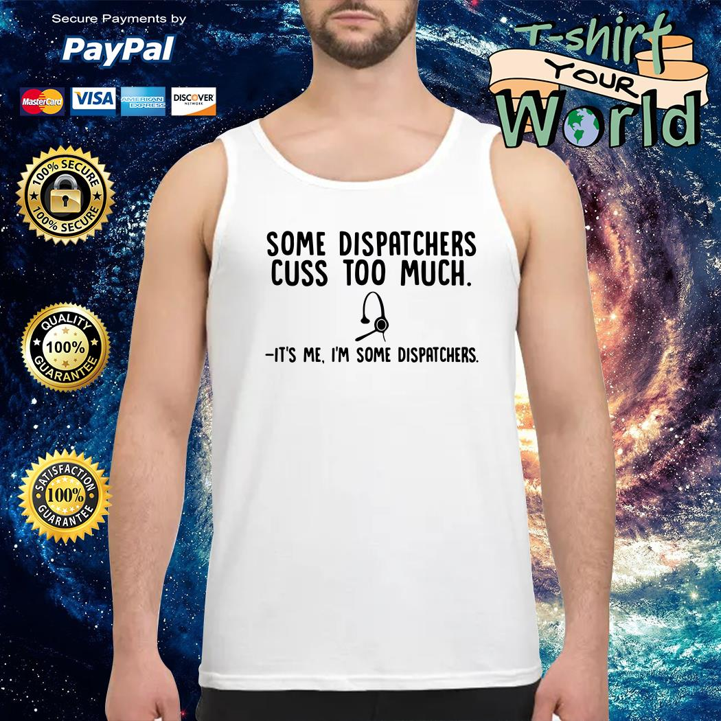Some dispatchers cuss too much it's me I'm some dispatchers Tank top