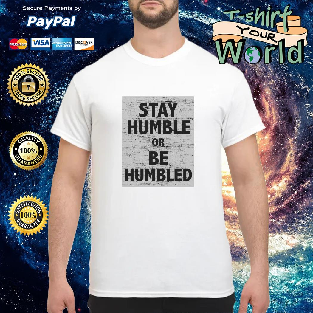 Stay humble or be humbled t shirt
