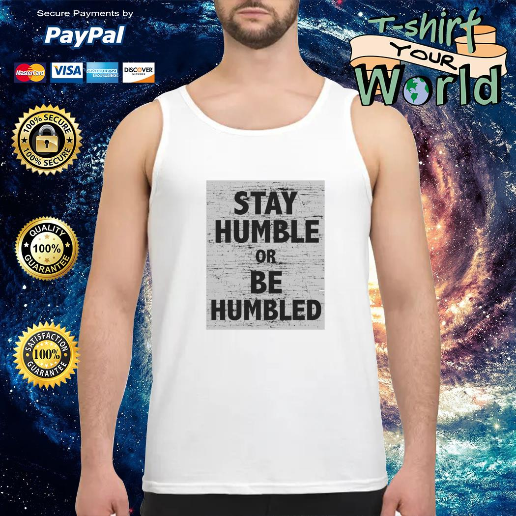 Stay humble or be humbled Tank top
