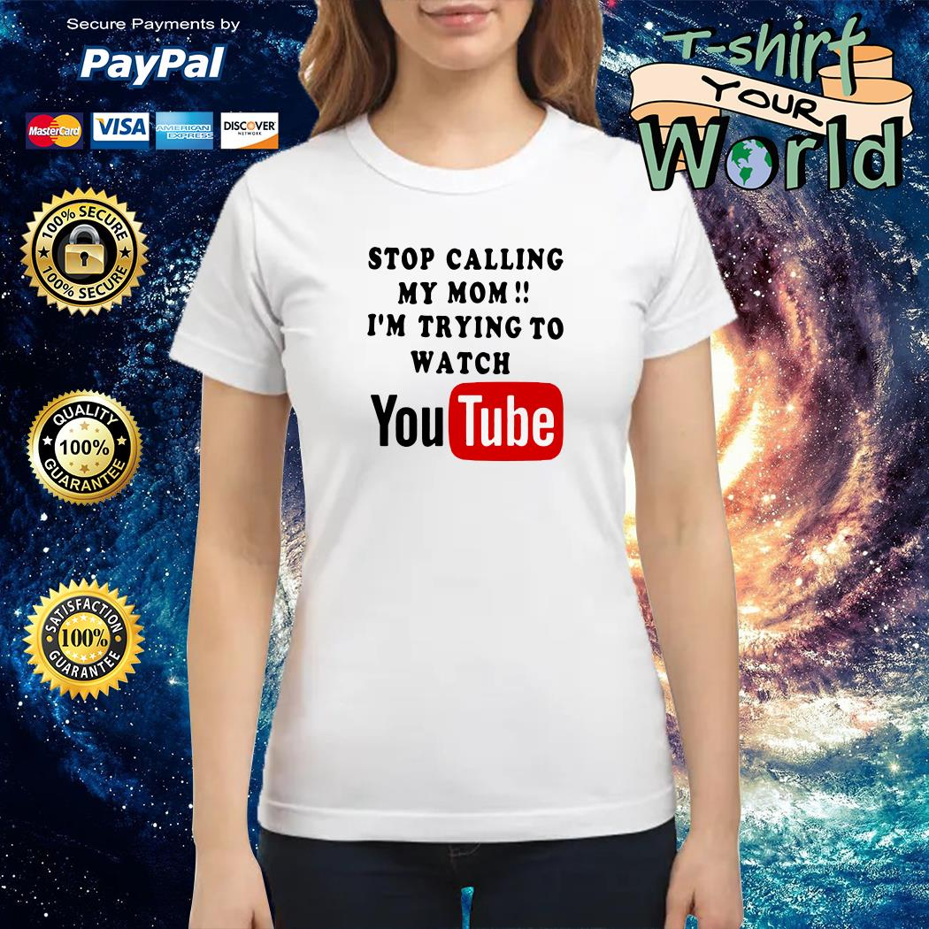 Stop calling my mom i'm trying to watching youtube Ladies tee