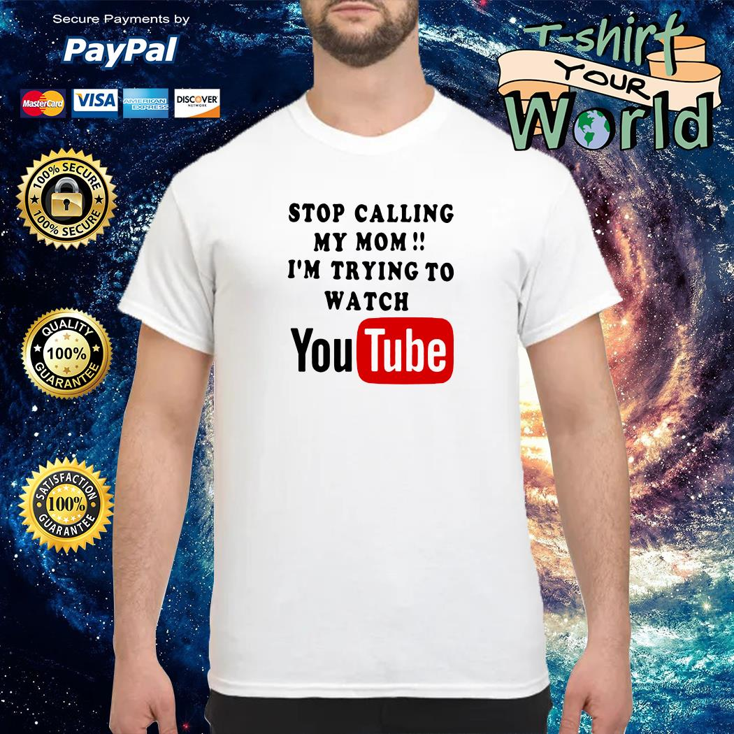 Stop calling my mom i'm trying to watching youtube shirt