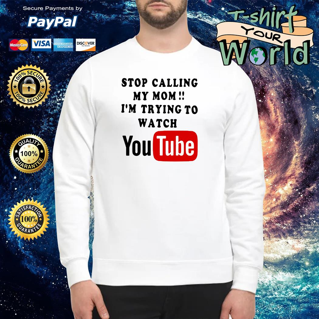 Stop calling my mom i'm trying to watching youtube Sweater