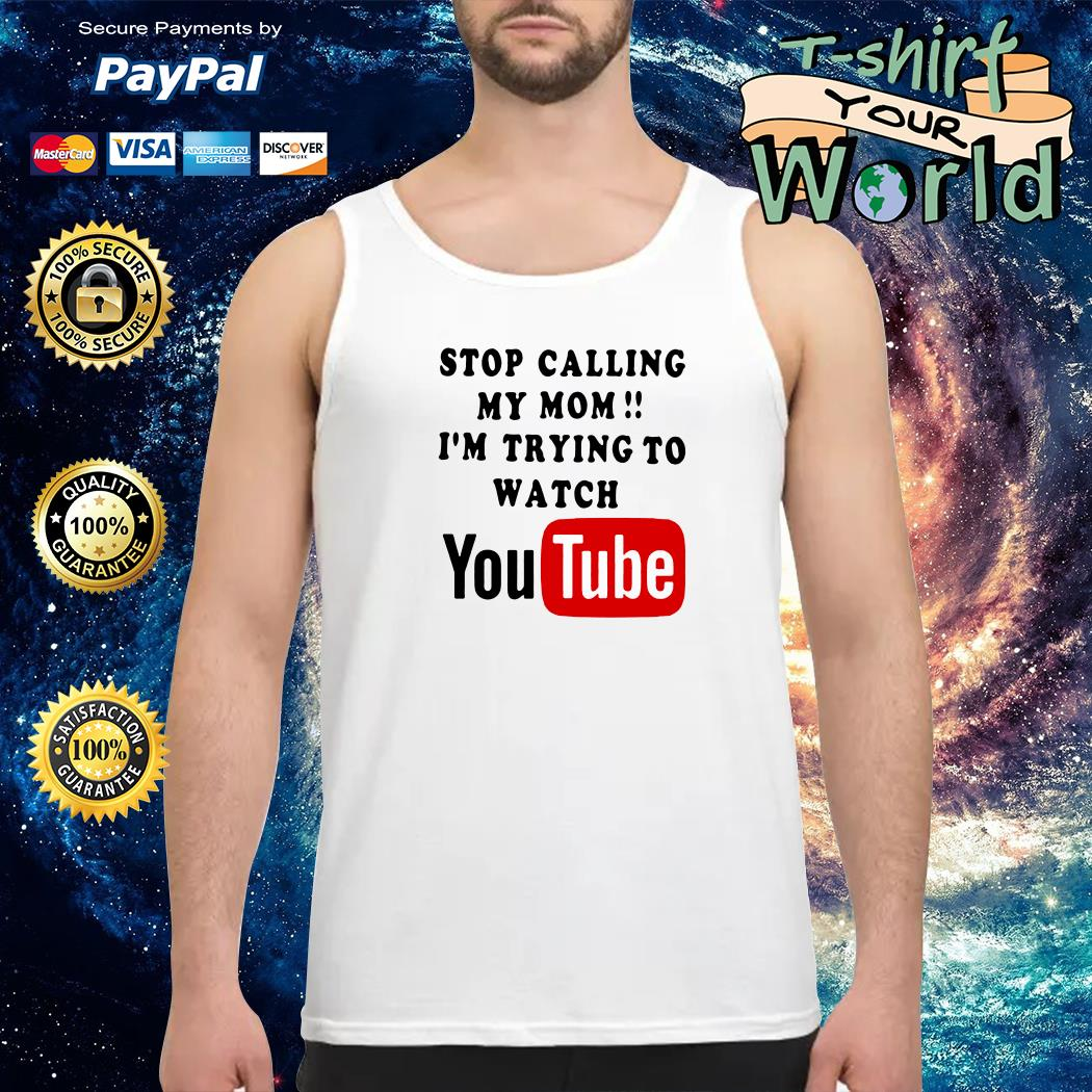 Stop calling my mom i'm trying to watching youtube Tank top
