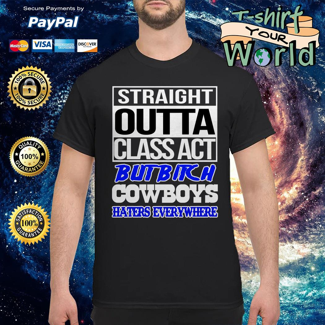 Straight outta Class act but bitch Cowboys Haters everywhere shirt