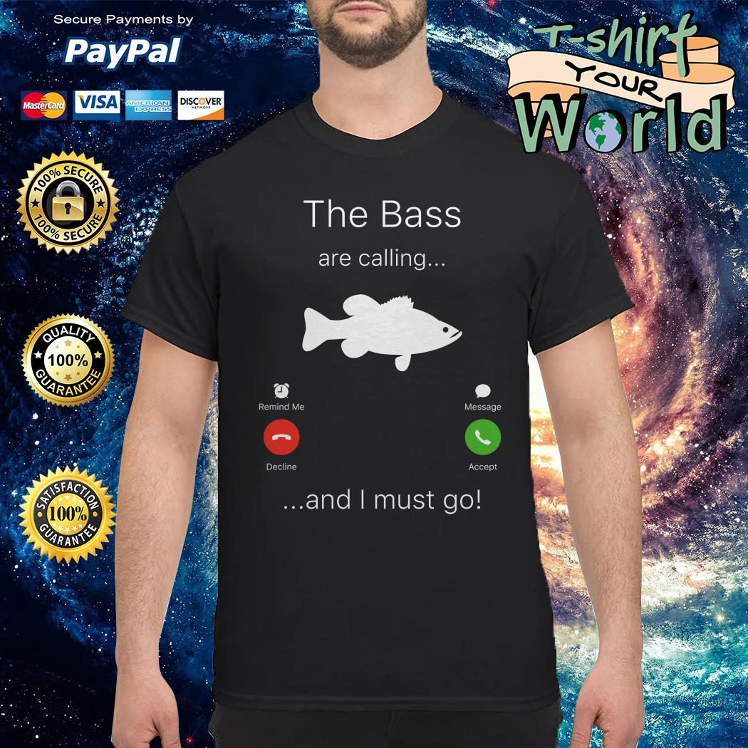 The Bass are calling I must go fishing shirt