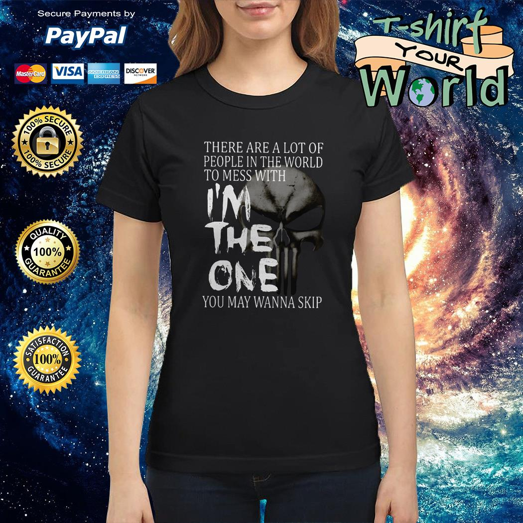 There are a lot of people in the world to mess with I'm the one you may wanna skip Ladies tee