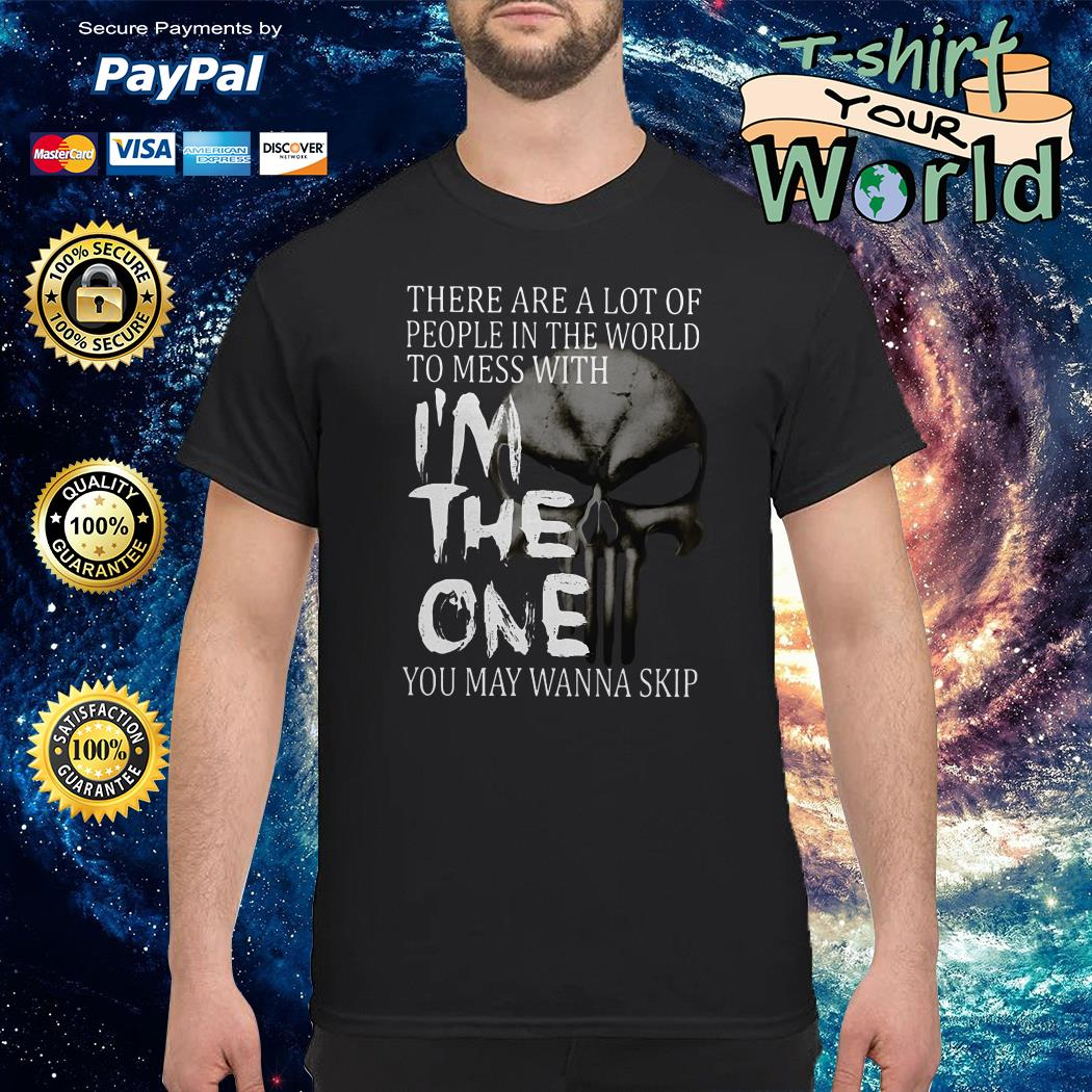 There are a lot of people in the world to mess with I'm the one you may wanna skip shirt