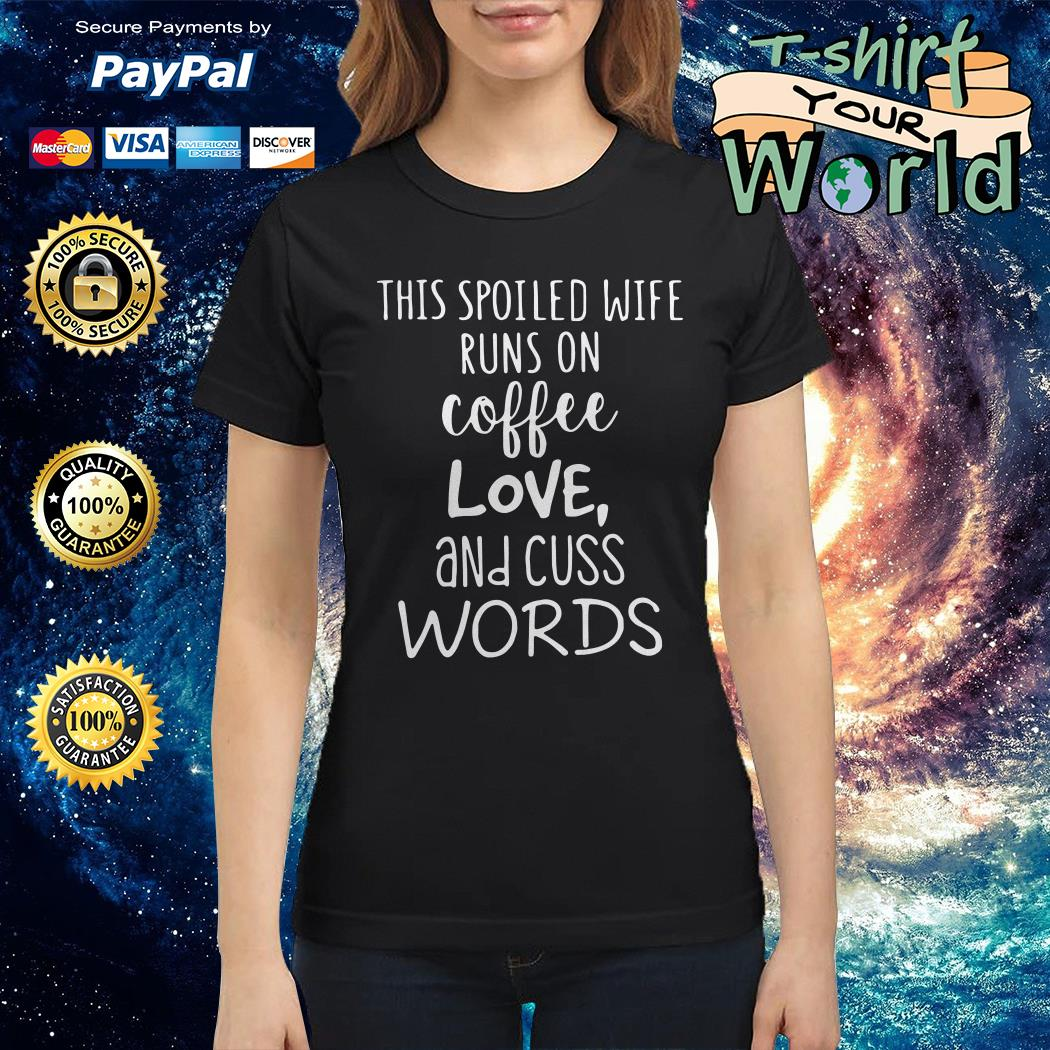 This spoiled wife runs on coffe Love and cuss words Ladies tee