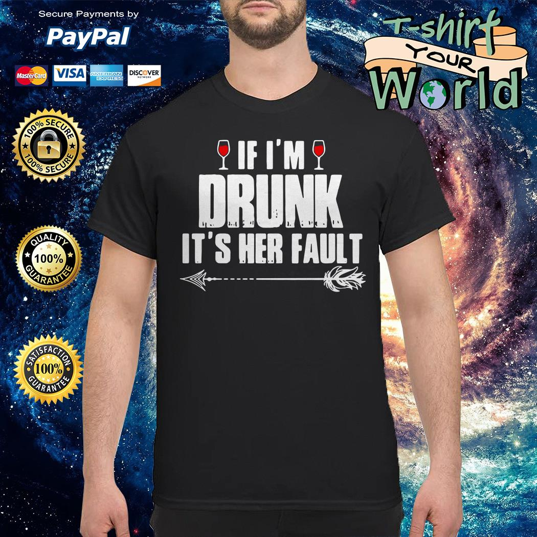 White If I'm drunk it's Her fault shirt
