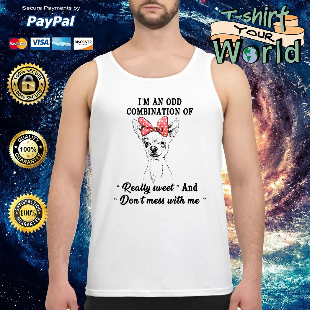 Chihuahua I'm an odd combination of really sweet and don't mess with me Tank top