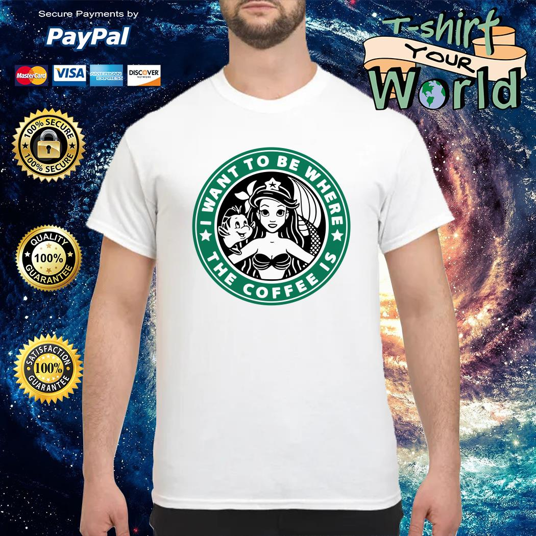 I want to be where the coffe is Ariel princess shirt