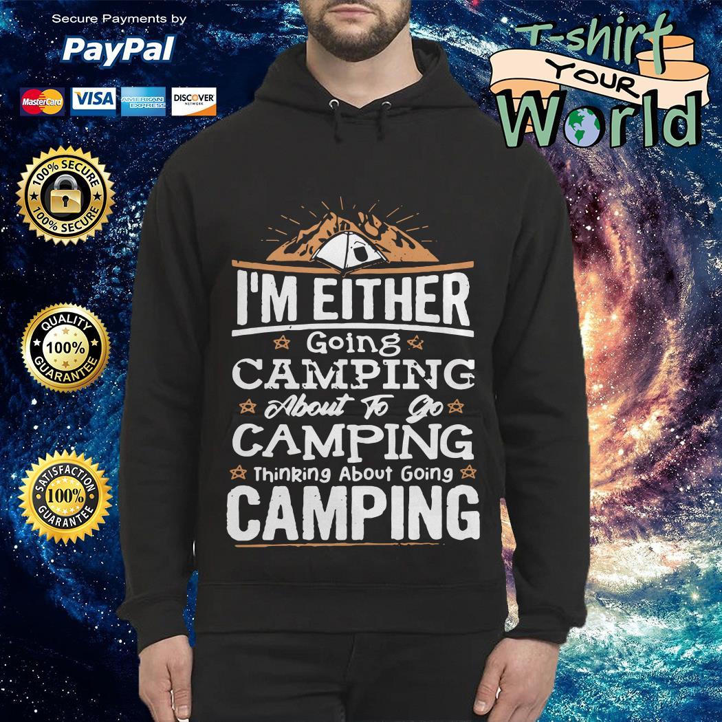 I_m Either going Camping About to go Camping thinking About going Camping Hoodie