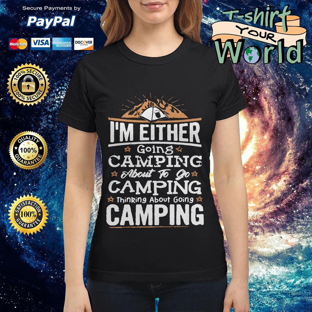 I_m Either going Camping About to go Camping thinking About going Camping Ladies tee