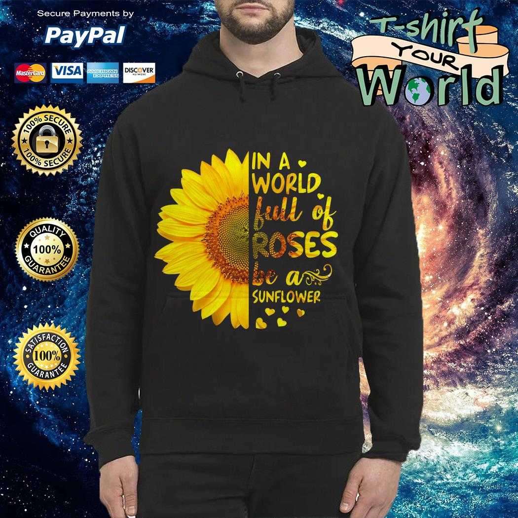 In a world full of Roses be a Sunflower Hoodie