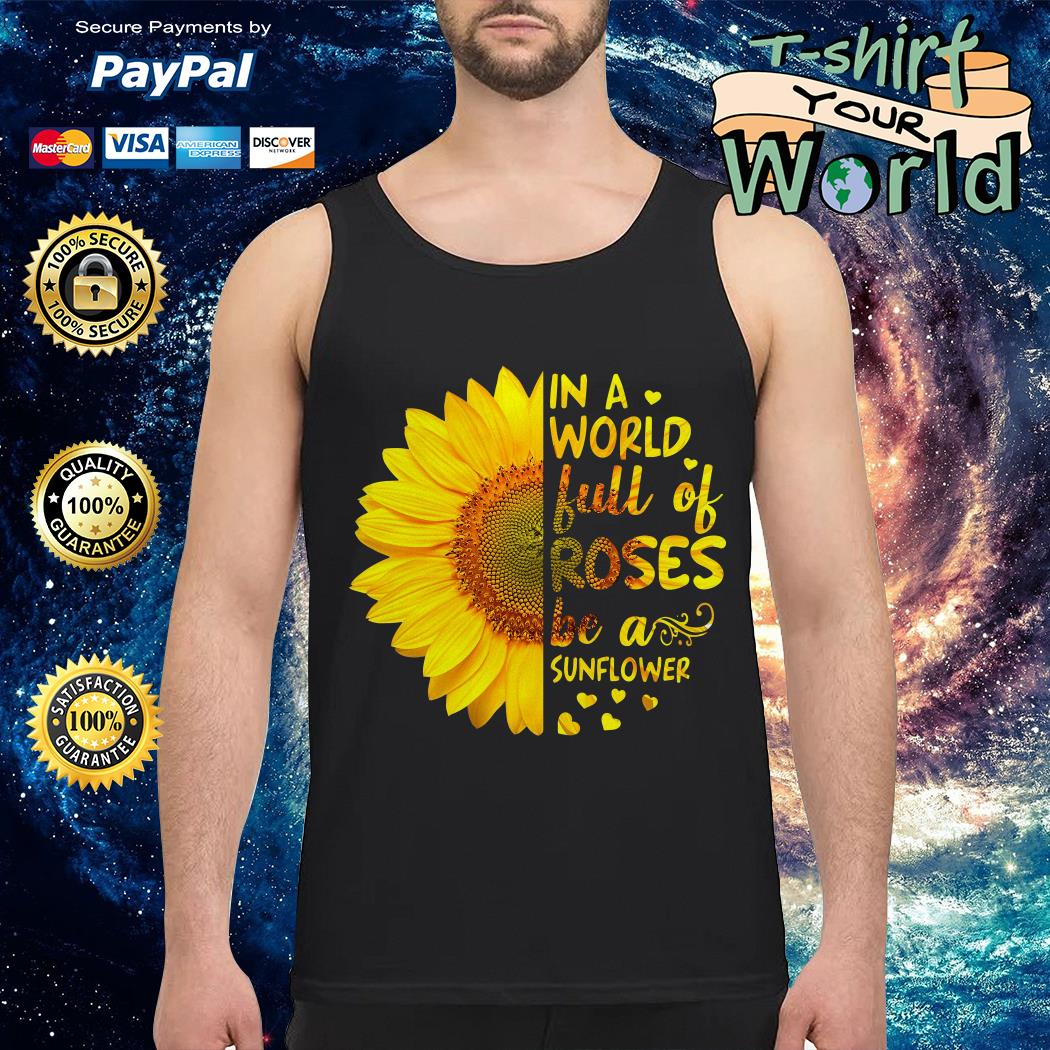 In a world full of Roses be a Sunflower Tank top