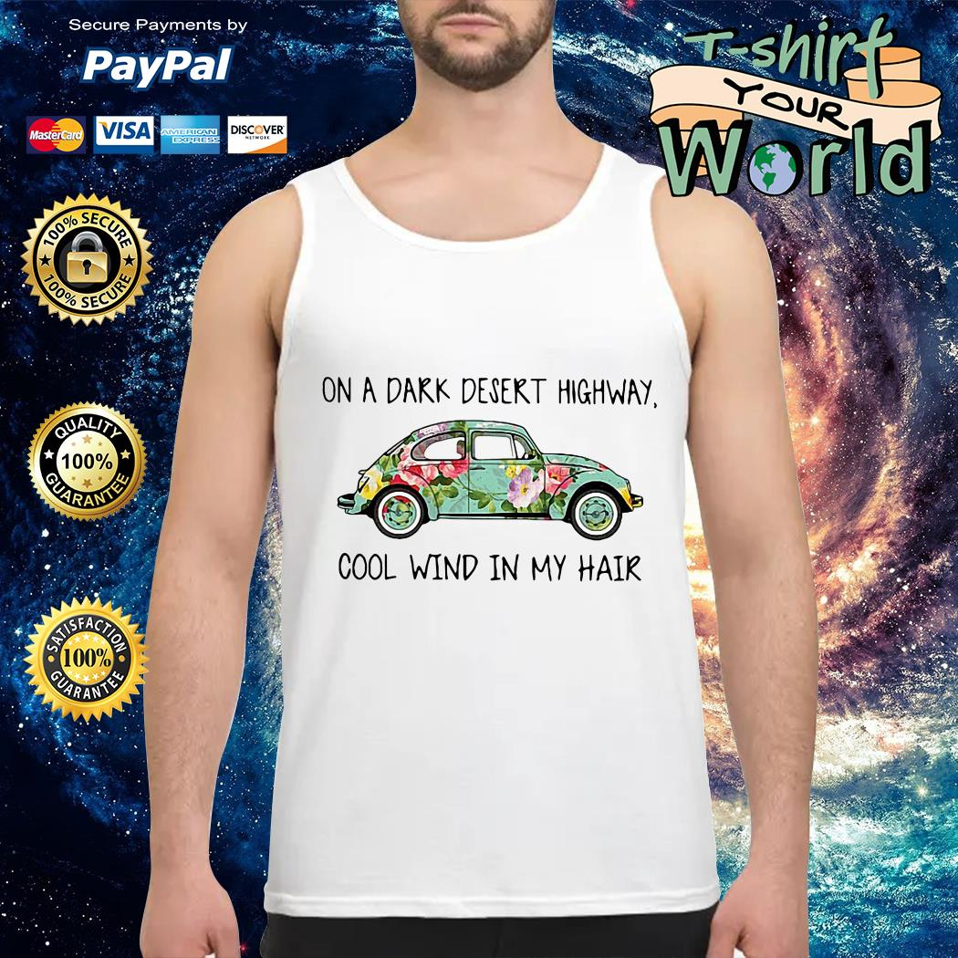 On a Dark desert highway Car flower cool wind in My hair Tank top