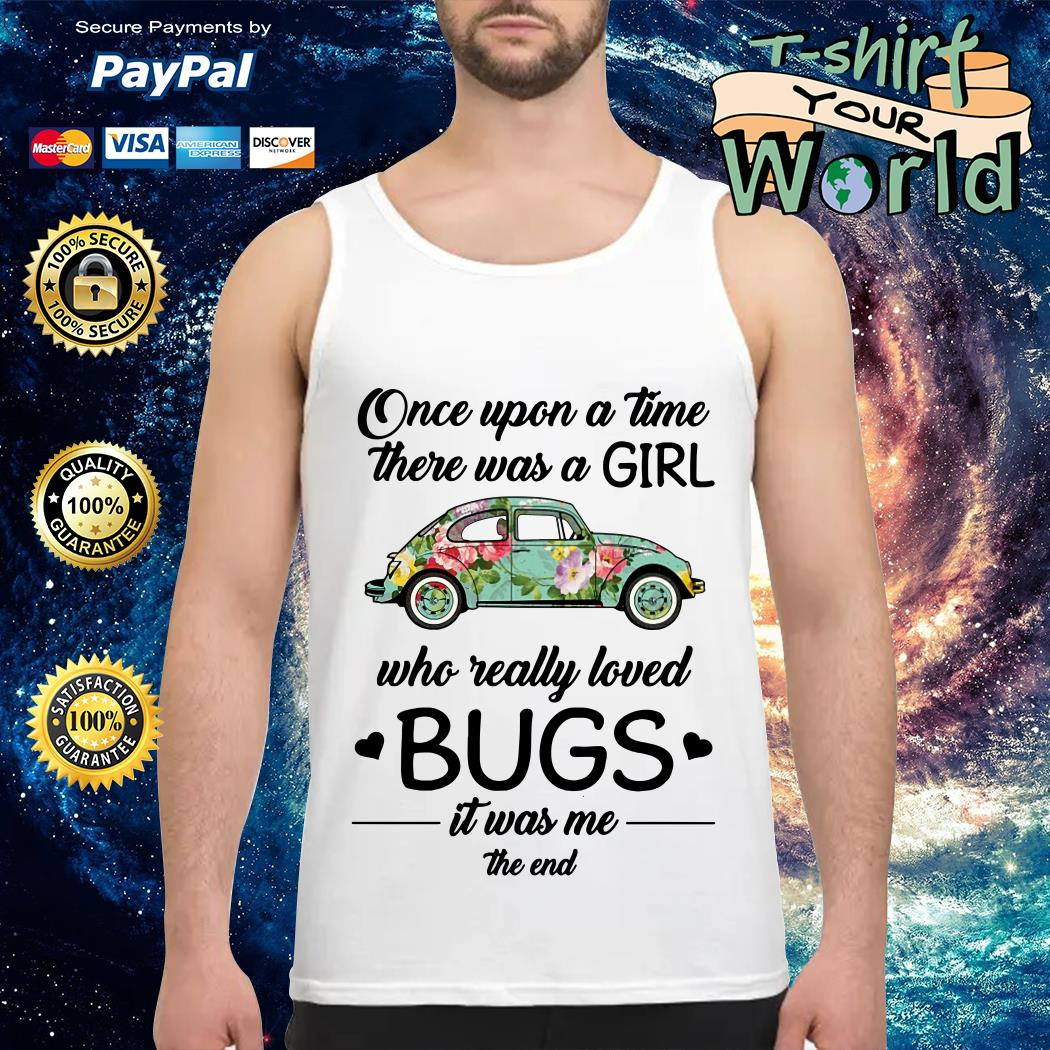 One upon a time there was a Girl Who really love Bugs it was Me the end Tank top