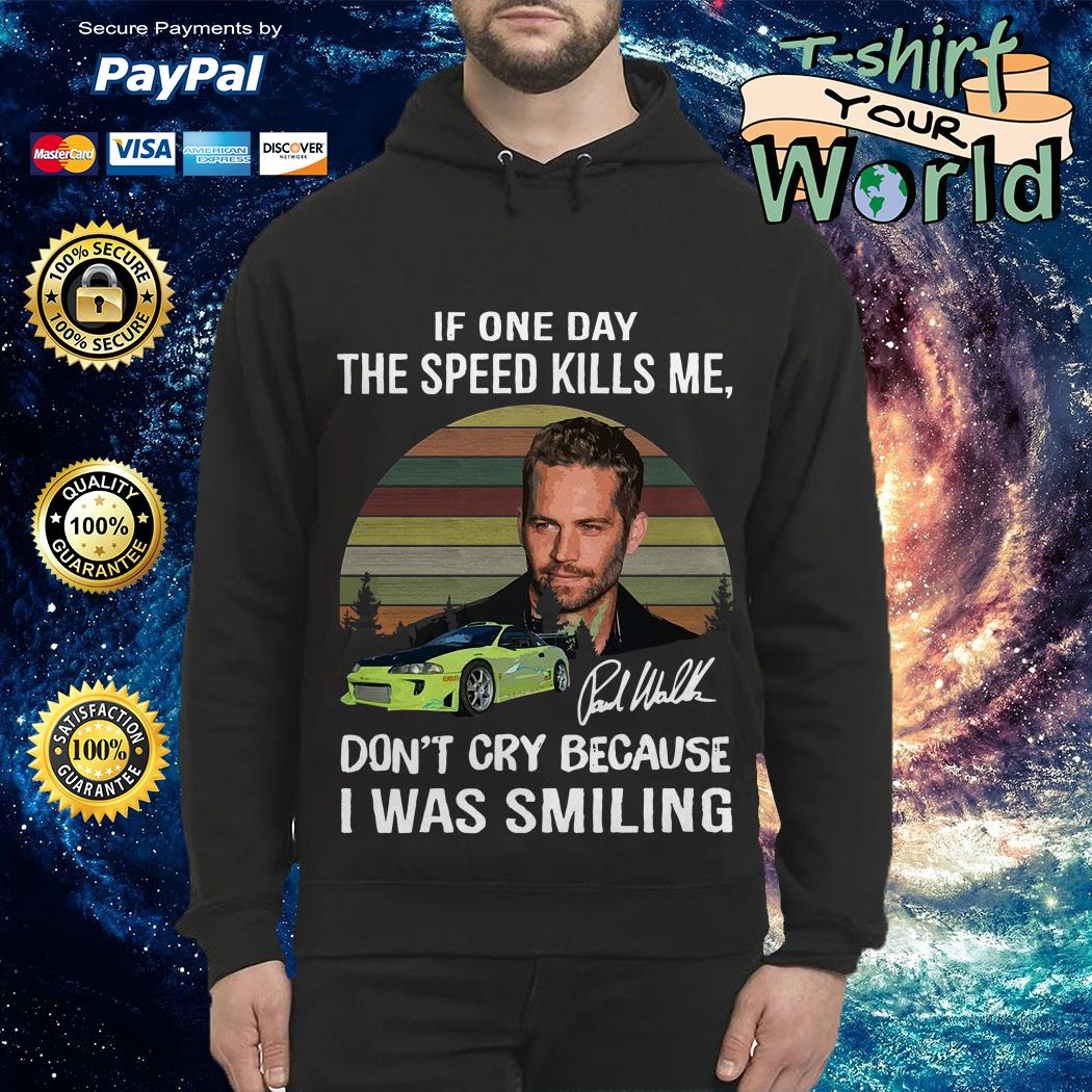 Paul Walker if one day the speed kills me don't cry because I was smiling Hoodie