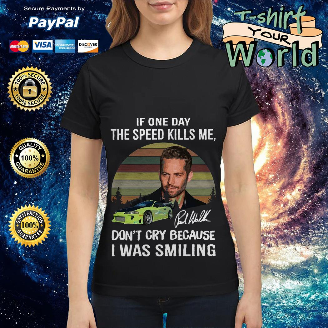 Paul Walker if one day the speed kills me don't cry because I was smiling Ladies tee
