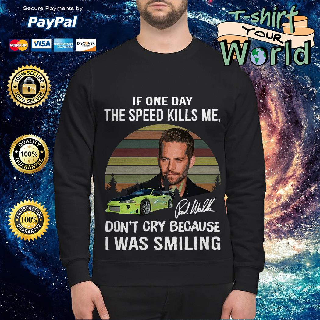 Paul Walker if one day the speed kills me don't cry because I was smiling Sweater
