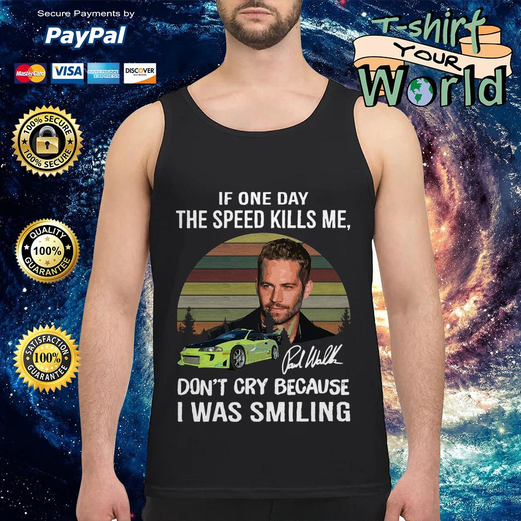Paul Walker if one day the speed kills me don't cry because I was smiling Tank top
