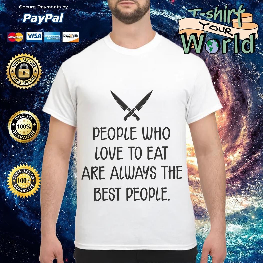 People Who love to eat are always the best People shirt