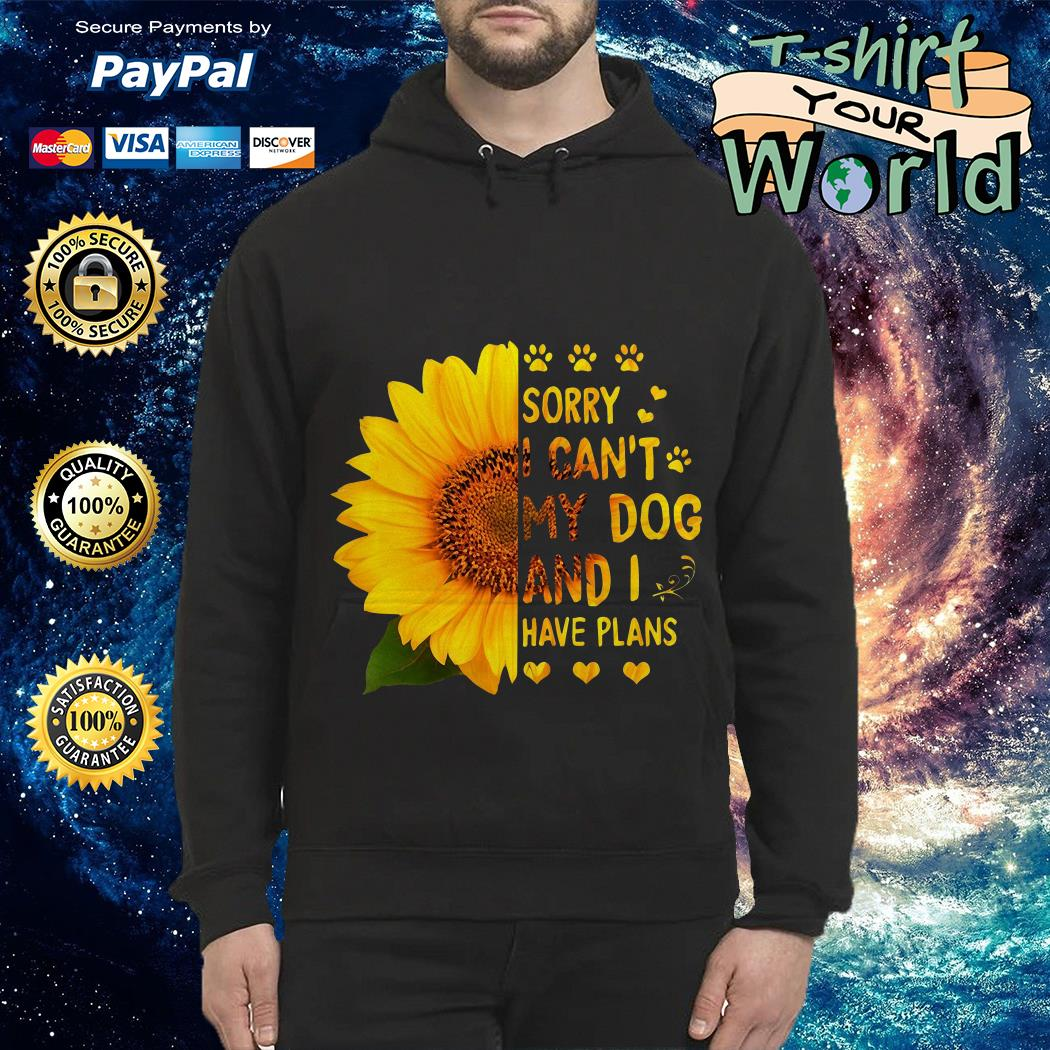 Sunflower sorry I can't My dog and I have plans Hoodie